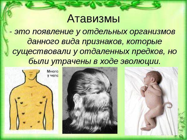 Атавизмы - это появление у отдельных организмов данного вида признаков, котор...