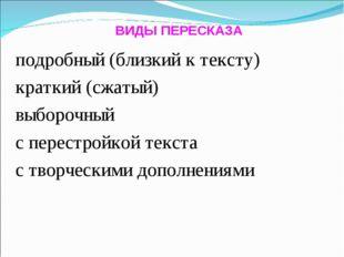 ВИДЫ ПЕРЕСКАЗА подробный (близкий к тексту) краткий (сжатый) выборочный с пер