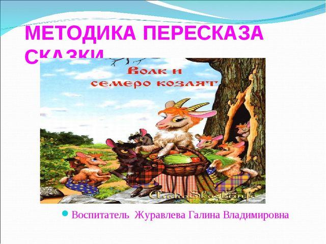 МЕТОДИКА ПЕРЕСКАЗА СКАЗКИ Воспитатель Журавлева Галина Владимировна