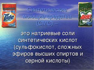 Синтетические моющие средства (СМС) – это натриевые соли синтетических кислот