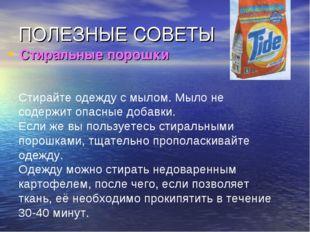 ПОЛЕЗНЫЕ СОВЕТЫ Стиральные порошки Стирайте одежду с мылом. Мыло не содержит