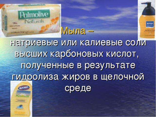 Мыла – натриевые или калиевые соли высших карбоновых кислот, полученные в рез...
