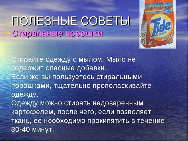 ПОЛЕЗНЫЕ СОВЕТЫ Стиральные порошки Стирайте одежду с мылом. Мыло не содержит...