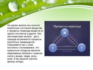 На уроках физики мы изучили агрегатные состояния вещества и процессы переход