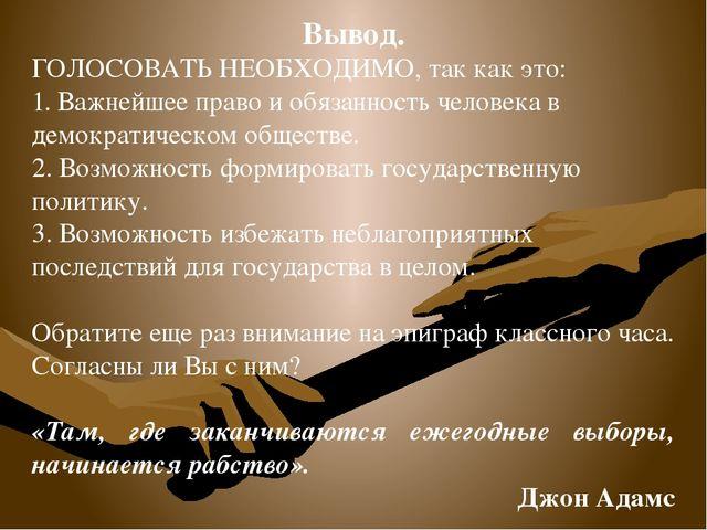 Вывод. ГОЛОСОВАТЬ НЕОБХОДИМО, так как это: 1. Важнейшее право и обязанность ч...