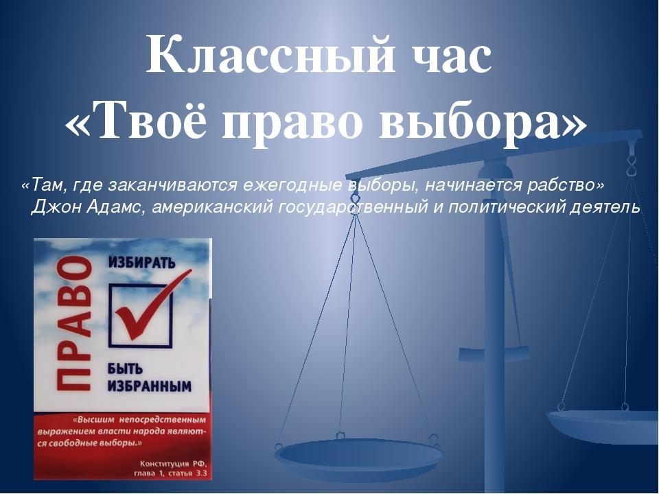 Классный час «Твоё право выбора» «Там, где заканчиваются ежегодные выборы, на...