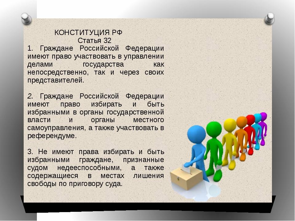 КОНСТИТУЦИЯ РФ Статья 32 1. Граждане Российской Федерации имеют право участво...
