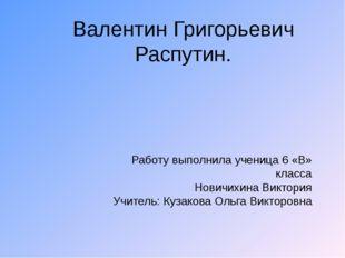 Валентин Григорьевич Распутин. Работу выполнила ученица 6 «В» класса Новичихи