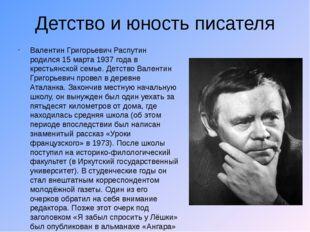 Детство и юность писателя Валентин Григорьевич Распутин родился 15 марта 1937