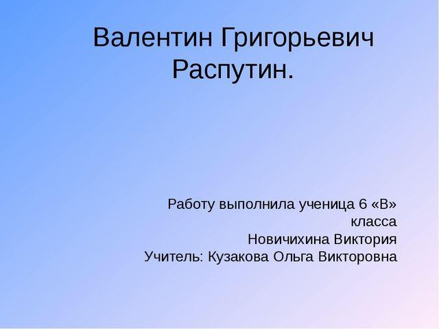 Валентин Григорьевич Распутин. Работу выполнила ученица 6 «В» класса Новичихи...