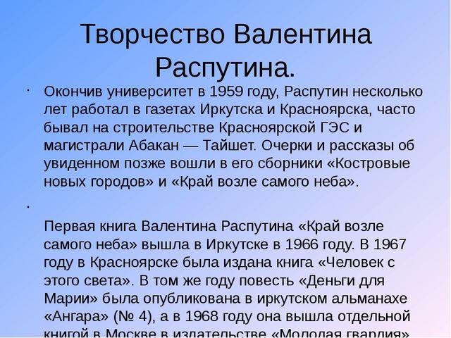 Творчество Валентина Распутина. Окончив университет в 1959 году, Распутин нес...