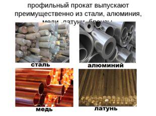 профильный прокат выпускают преимущественно из стали, алюминия, меди, латуни,