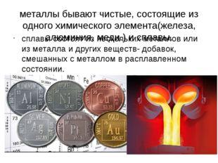 металлы бывают чистые, состоящие из одного химического элемента(железа, алюми