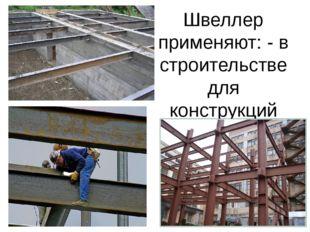 Швеллер применяют: - в строительстве для конструкций перекрытий между этажами