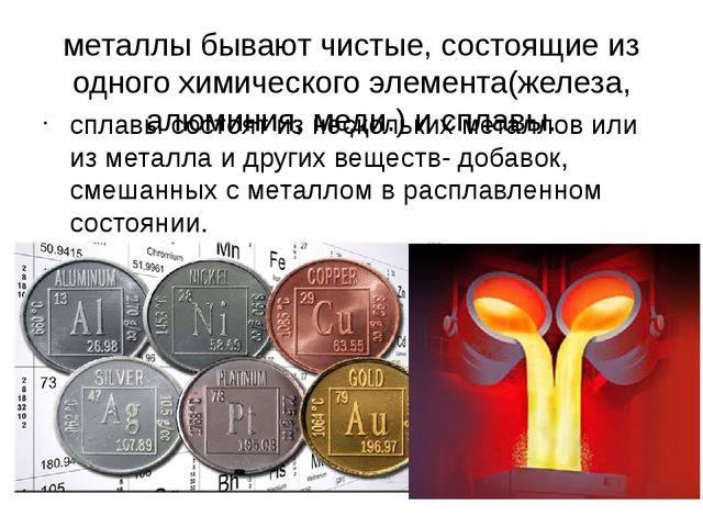 металлы бывают чистые, состоящие из одного химического элемента(железа, алюми...