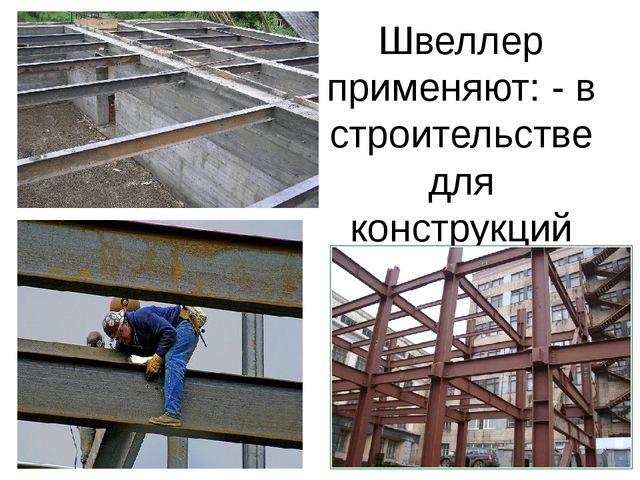 Швеллер применяют: - в строительстве для конструкций перекрытий между этажами...