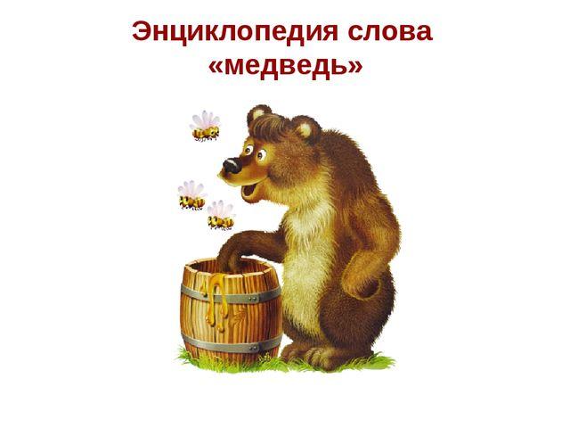 Энциклопедия слова «медведь»