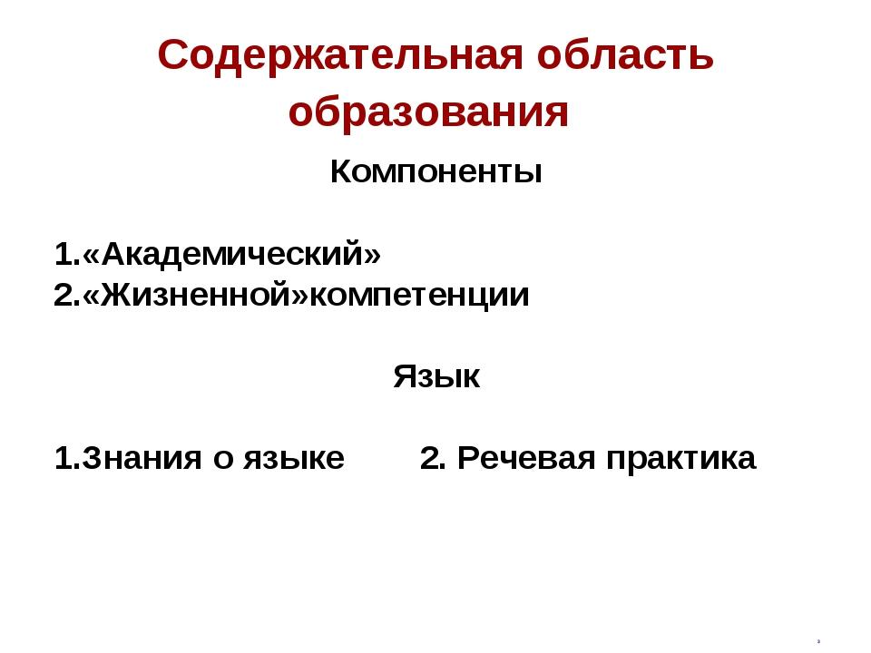 Содержательная область образования Компоненты 1.«Академический» 2.«Жизненной»...