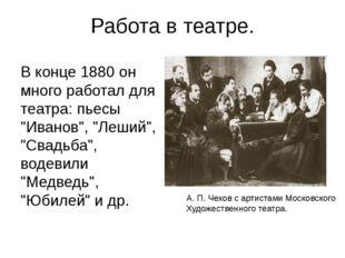 """Работа в театре. В конце 1880 он много работал для театра: пьесы """"Иванов"""", """"Л"""