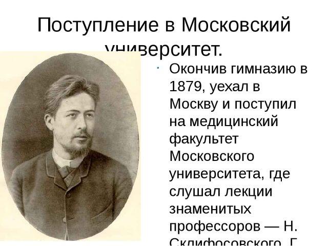 Поступление в Московский университет. Окончив гимназию в 1879, уехал в Москву...