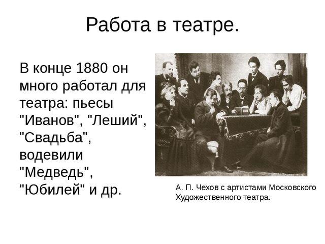 """Работа в театре. В конце 1880 он много работал для театра: пьесы """"Иванов"""", """"Л..."""