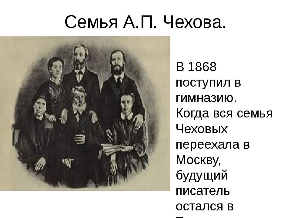 Семья А.П. Чехова. В 1868 поступил в гимназию. Когда вся семья Чеховых переех...