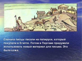 Сначала писцы писали на папирусе, который покупали в Египте. Потом в Пергаме