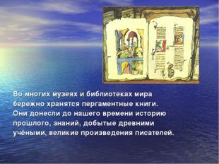 Во многих музеях и библиотеках мира бережно хранятся пергаментные книги. Они