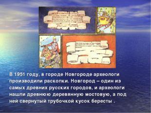 В 1951 году, в городе Новгороде археологи производили раскопки. Новгород – од