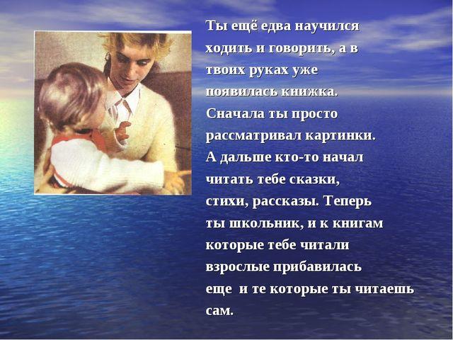 Ты ещё едва научился ходить и говорить, а в твоих руках уже появилась книжка....