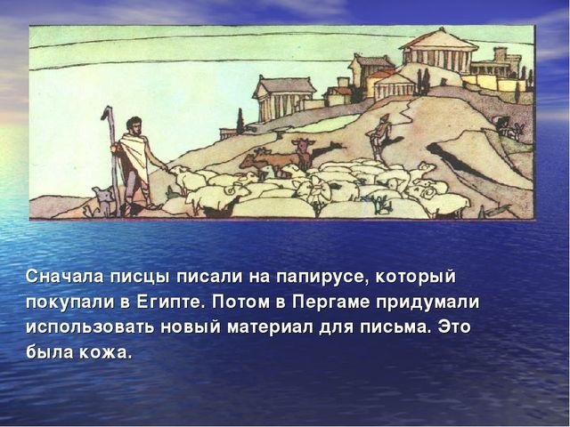 Сначала писцы писали на папирусе, который покупали в Египте. Потом в Пергаме...