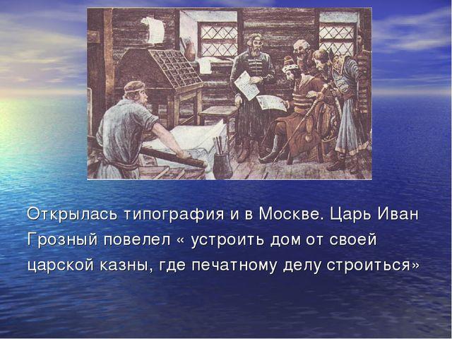 Открылась типография и в Москве. Царь Иван Грозный повелел « устроить дом от...
