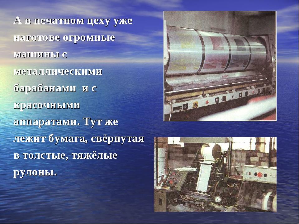 А в печатном цеху уже наготове огромные машины с металлическими барабанами и...