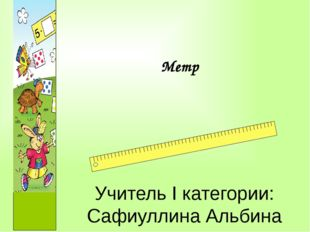 Учитель I категории: Сафиуллина Альбина Фатиховна Метр