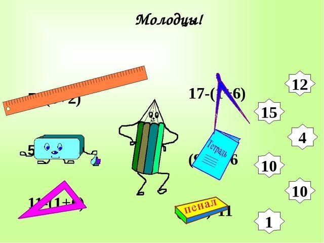 7+(3+2) 5+(6+4) 12 15 4 10 10 1 17-(1+6) (9+7)-6 (5+7)-11 Молодцы! 11-(1+6)