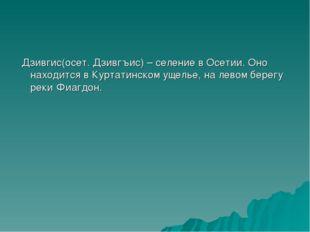 Дзивгис(осет. Дзивгъис) – селение в Осетии. Оно находится в Куртатинском уще