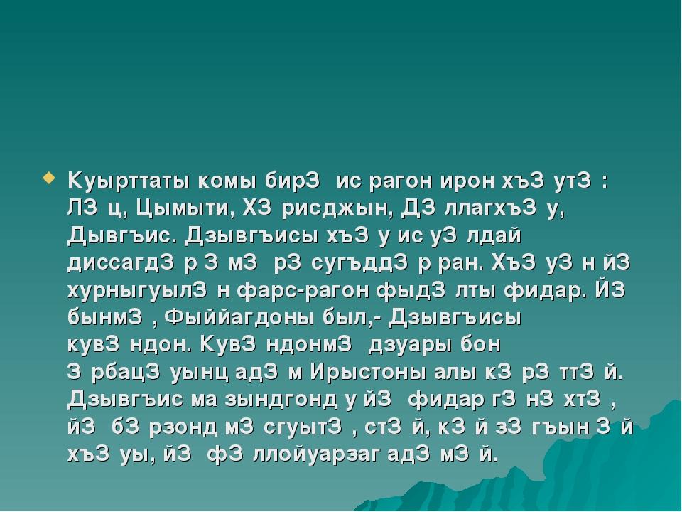 Куырттаты комы бирǽ ис рагон ирон хъǽутǽ: Лǽц, Цымыти, Хǽрисджын, Дǽллагхъǽу...