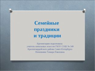 Cемейные праздники и традиции Презентацию подготовила: учитель начальных клас