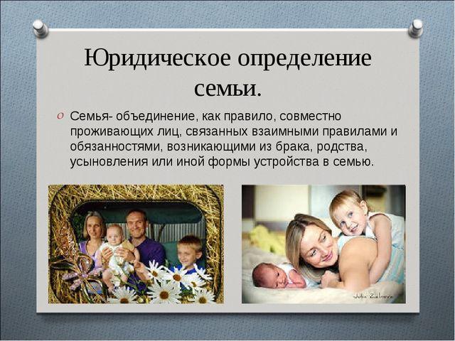 Юридическое определение семьи. Семья- объединение, как правило, совместно про...