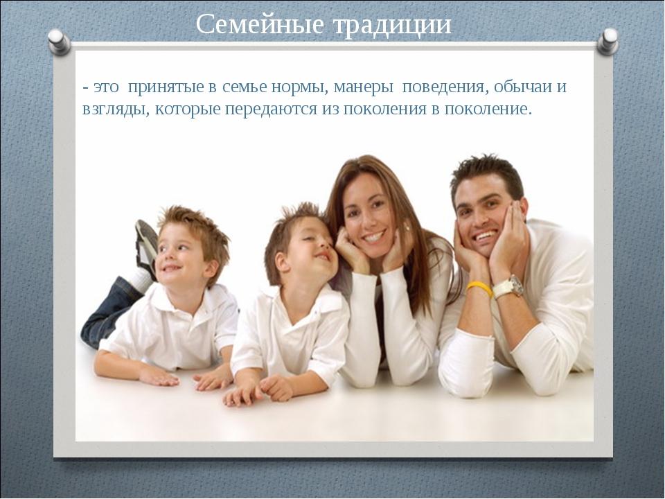 Семейные традиции - это принятые в семье нормы, манеры поведения, обычаи и вз...