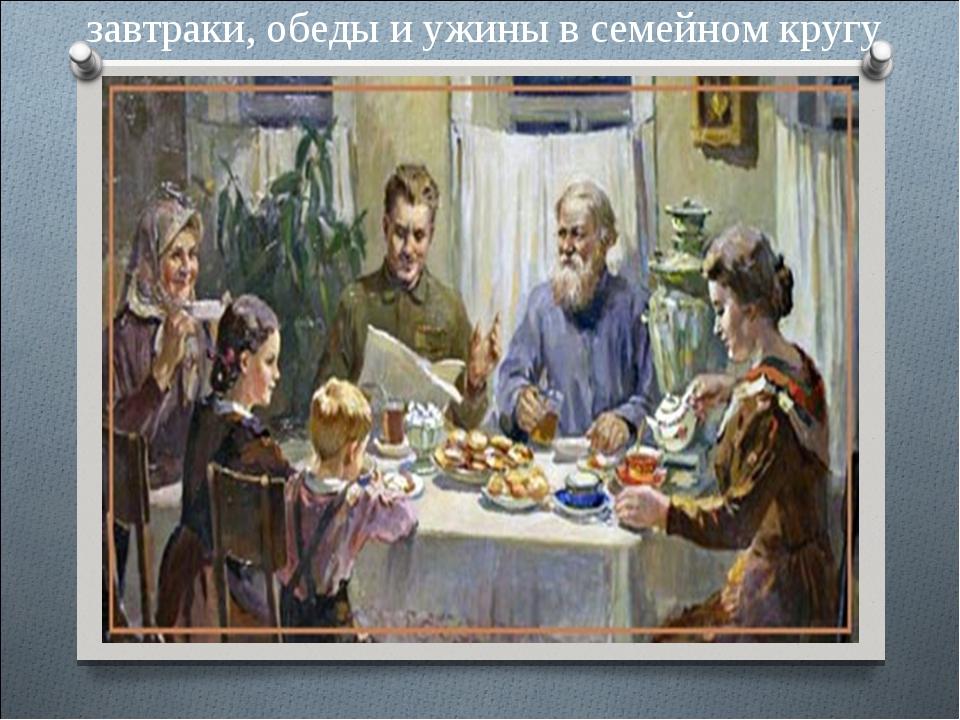 завтраки, обеды и ужины в семейном кругу