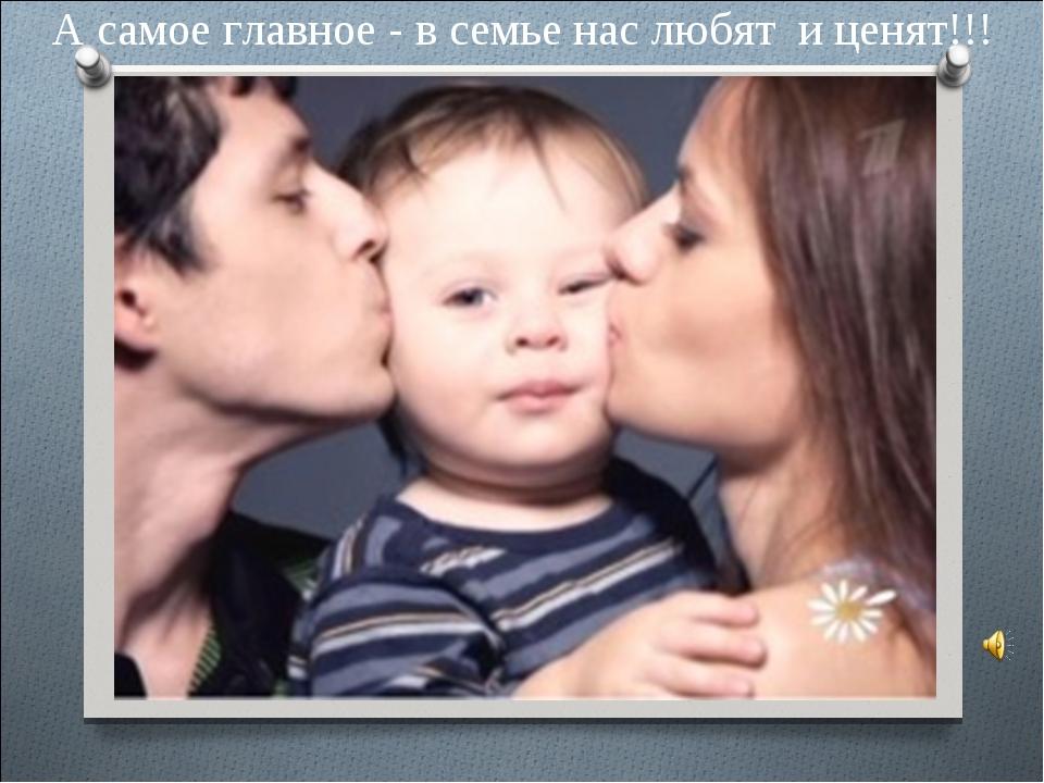 А самое главное - в семье нас любят и ценят!!!