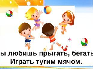 Ты любишь прыгать, бегать, Играть тугим мячом. http://linda6035.ucoz.ru/