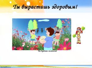 Ты вырастишь здоровым! Ты будешь силачом! http://linda6035.ucoz.ru/