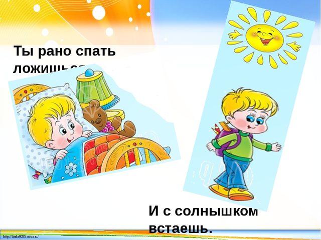 Ты рано спать ложишься, И с солнышком встаешь. http://linda6035.ucoz.ru/