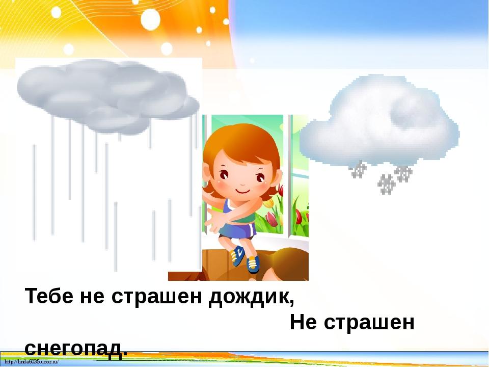 Тебе не страшен дождик, Не страшен снегопад. http://linda6035.ucoz.ru/