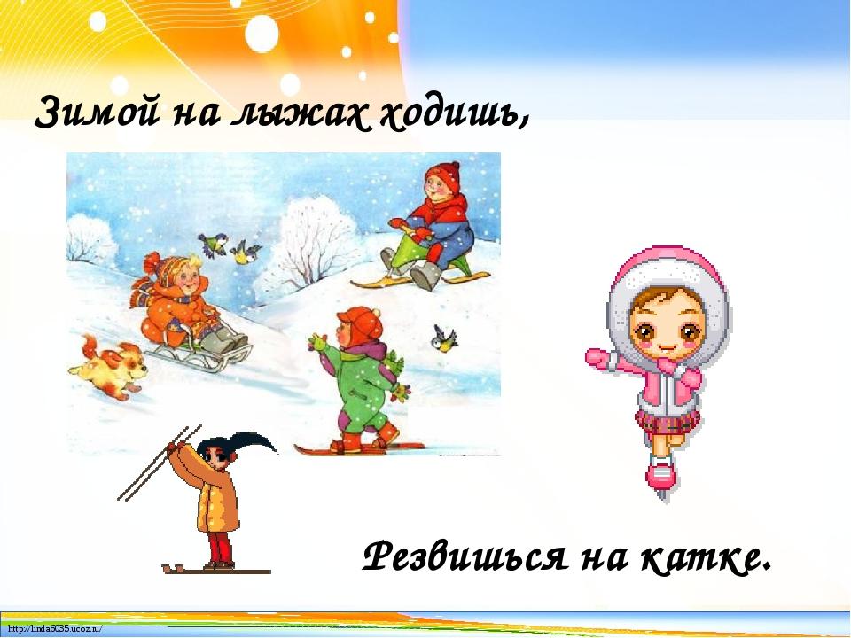 Зимой на лыжах ходишь, Резвишься на катке. http://linda6035.ucoz.ru/