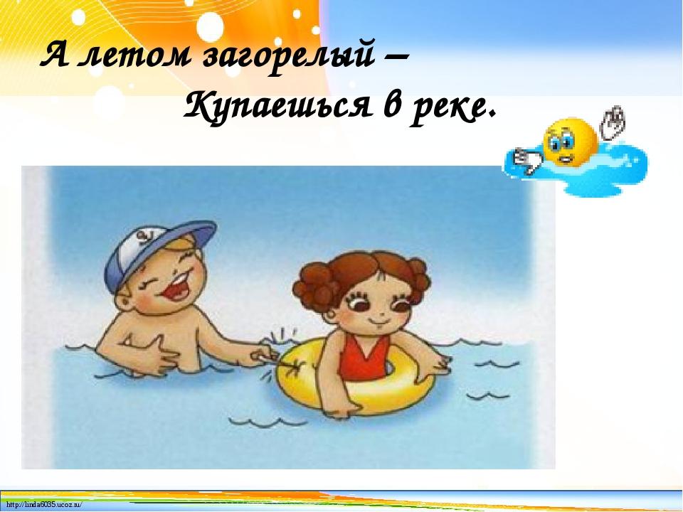 А летом загорелый – Купаешься в реке. http://linda6035.ucoz.ru/