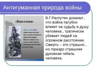 Антигуманная природа войны В.Г.Распутин доказал , что война пагубно влияет на
