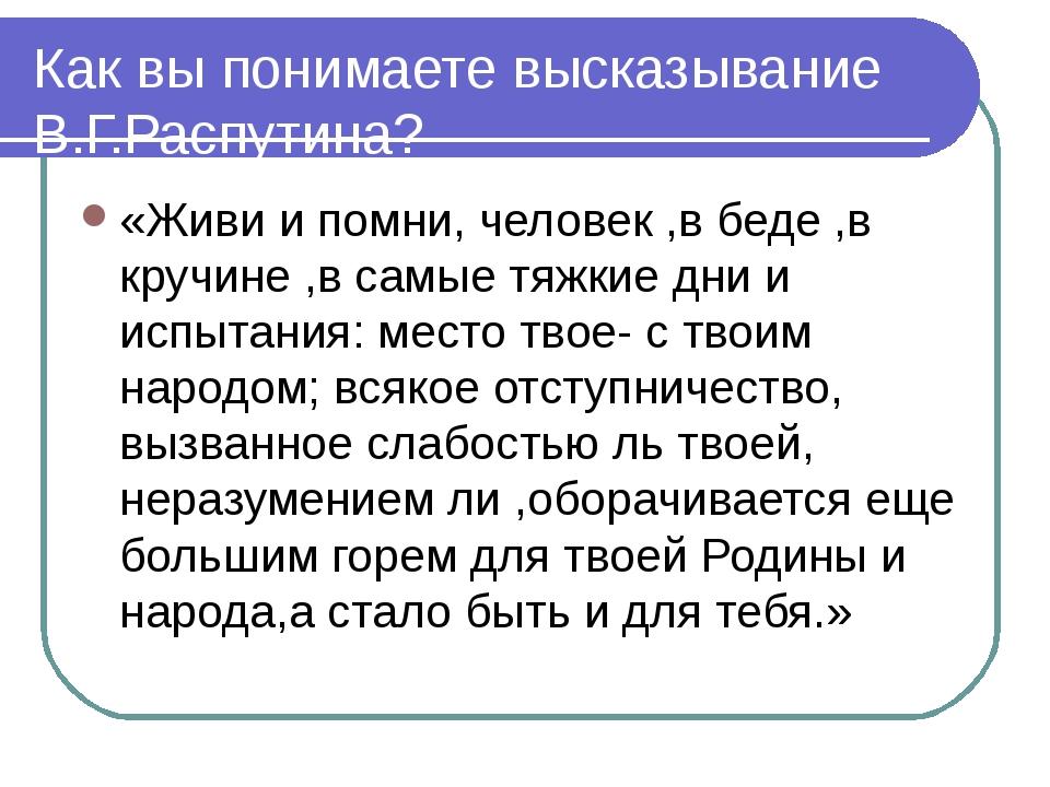 Как вы понимаете высказывание В.Г.Распутина? «Живи и помни, человек ,в беде ,...